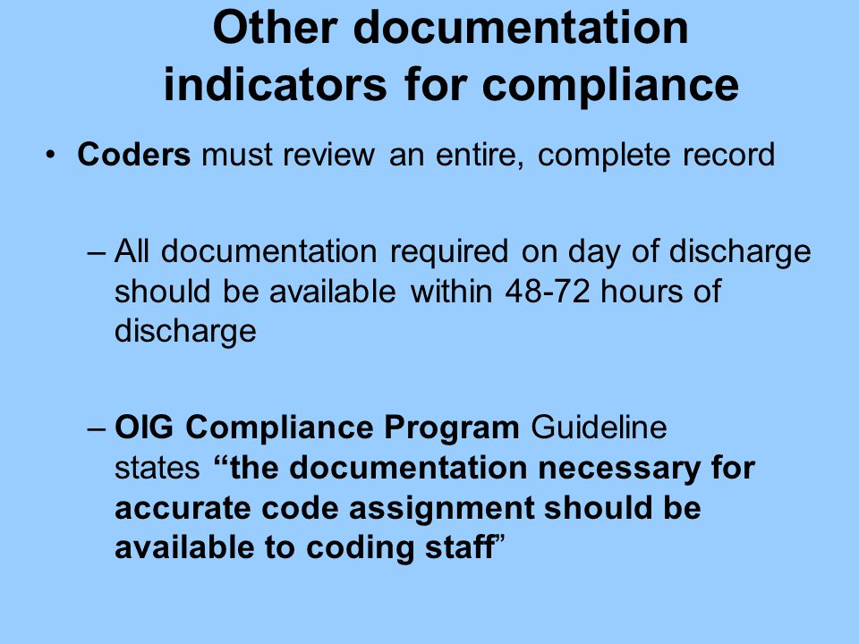 Other documentation indicators for compliance Coders must review an entire, complete record –All documentation required on day of discharge should be