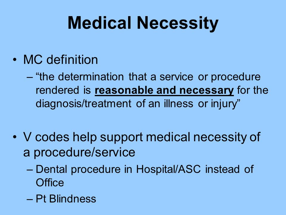 "Medical Necessity MC definition –""the determination that a service or procedure rendered is reasonable and necessary for the diagnosis/treatment of an"
