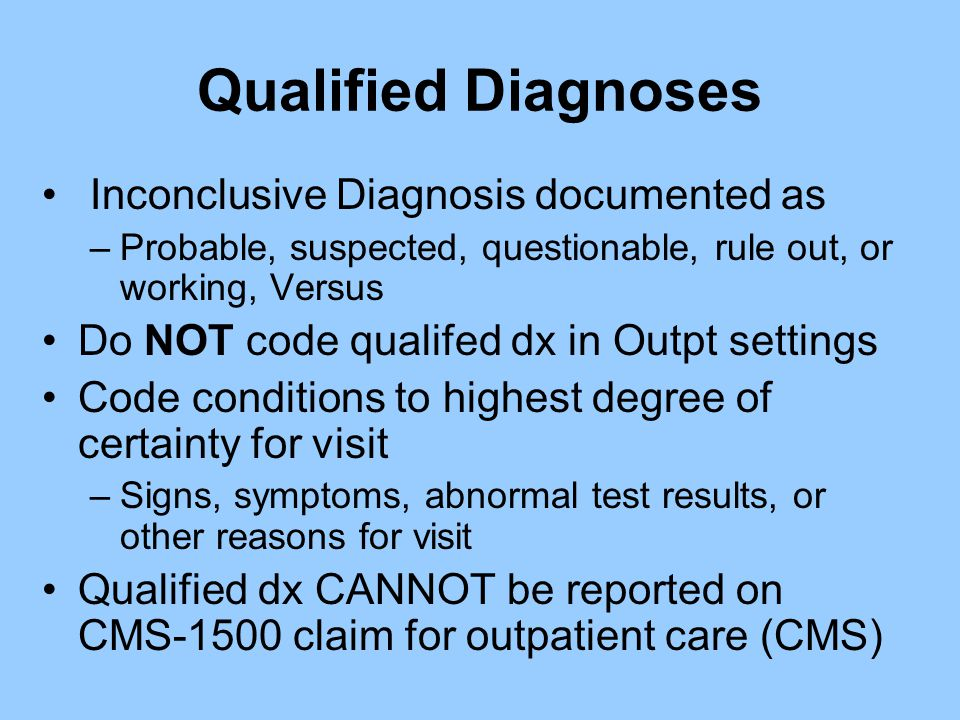 Qualified Diagnoses Inconclusive Diagnosis documented as –Probable, suspected, questionable, rule out, or working, Versus Do NOT code qualifed dx in O