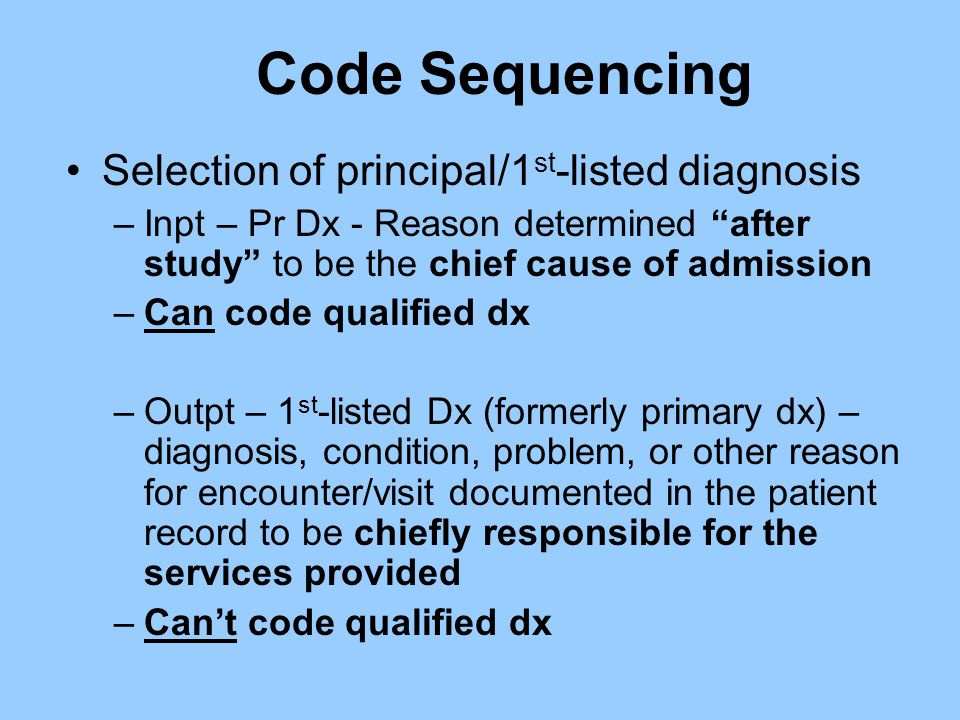 "Code Sequencing Selection of principal/1 st -listed diagnosis –Inpt – Pr Dx - Reason determined ""after study"" to be the chief cause of admission –Can"