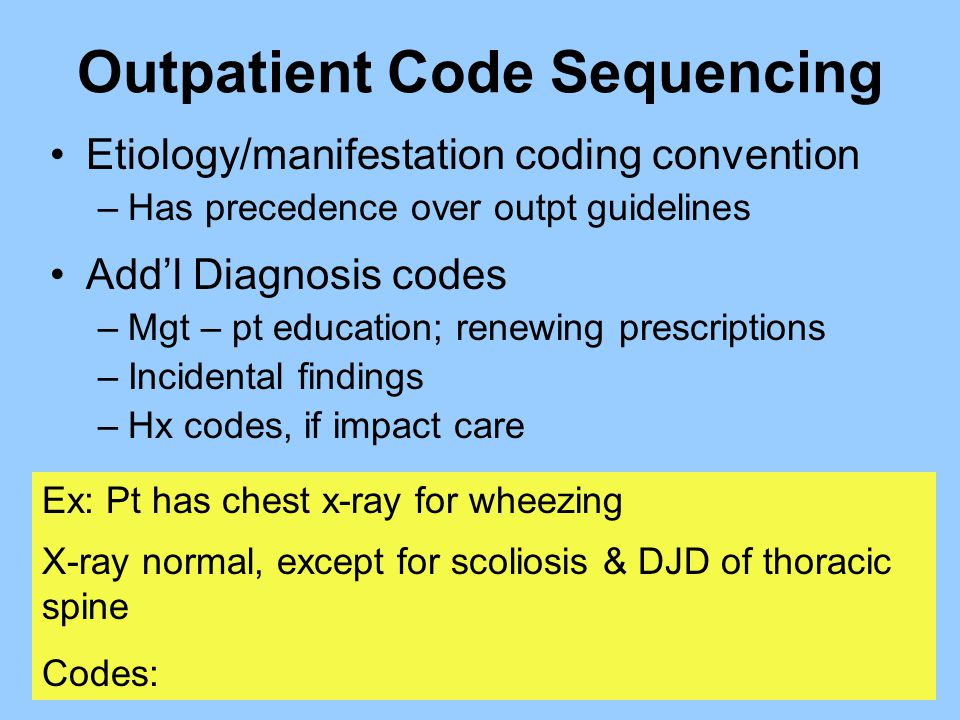 Outpatient Code Sequencing Etiology/manifestation coding convention –Has precedence over outpt guidelines Add'l Diagnosis codes –Mgt – pt education; r