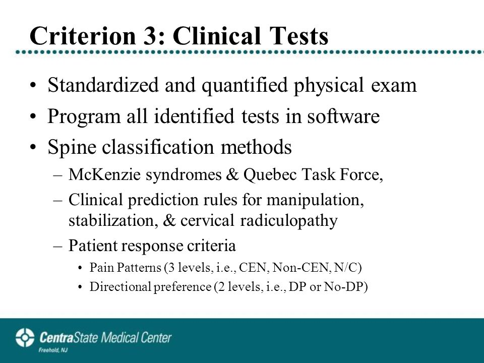 Criterion 3: Clinical Tests Standardized and quantified physical exam Program all identified tests in software Spine classification methods –McKenzie syndromes & Quebec Task Force, –Clinical prediction rules for manipulation, stabilization, & cervical radiculopathy –Patient response criteria Pain Patterns (3 levels, i.e., CEN, Non-CEN, N/C) Directional preference (2 levels, i.e., DP or No-DP)