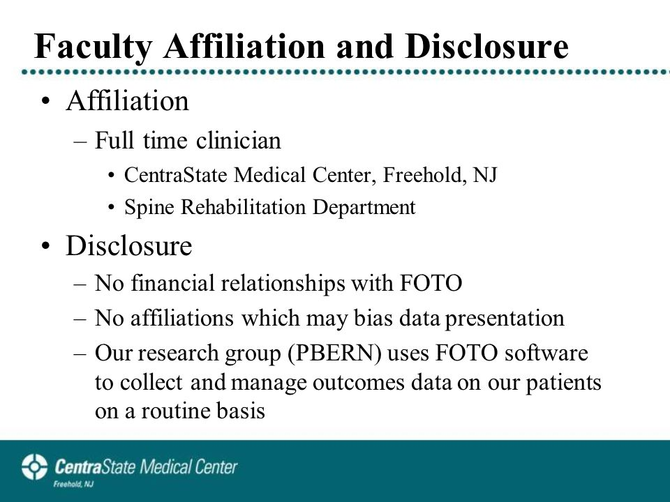 Faculty Affiliation and Disclosure Affiliation –Full time clinician CentraState Medical Center, Freehold, NJ Spine Rehabilitation Department Disclosure –No financial relationships with FOTO –No affiliations which may bias data presentation –Our research group (PBERN) uses FOTO software to collect and manage outcomes data on our patients on a routine basis