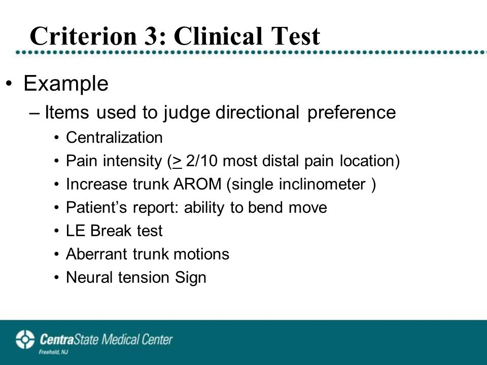 Criterion 3: Clinical Test Example –Items used to judge directional preference Centralization Pain intensity (> 2/10 most distal pain location) Increase trunk AROM (single inclinometer ) Patient's report: ability to bend move LE Break test Aberrant trunk motions Neural tension Sign