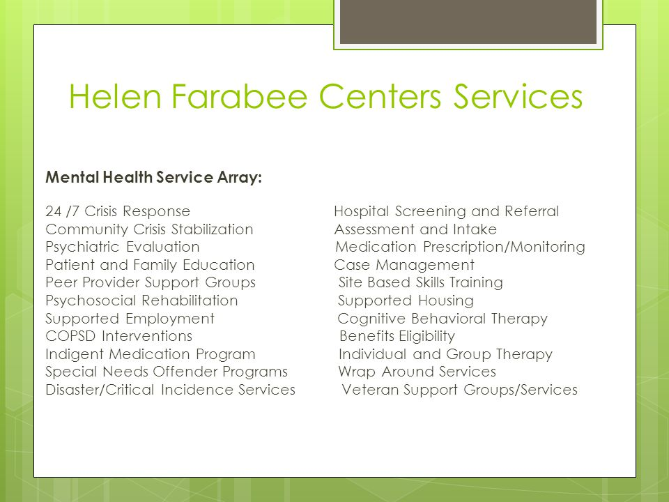 Helen Farabee Centers Services Mental Health Service Array: 24 /7 Crisis Response Hospital Screening and Referral Community Crisis Stabilization Assessment and Intake Psychiatric Evaluation Medication Prescription/Monitoring Patient and Family Education Case Management Peer Provider Support Groups Site Based Skills Training Psychosocial Rehabilitation Supported Housing Supported Employment Cognitive Behavioral Therapy COPSD Interventions Benefits Eligibility Indigent Medication Program Individual and Group Therapy Special Needs Offender Programs Wrap Around Services Disaster/Critical Incidence Services Veteran Support Groups/Services