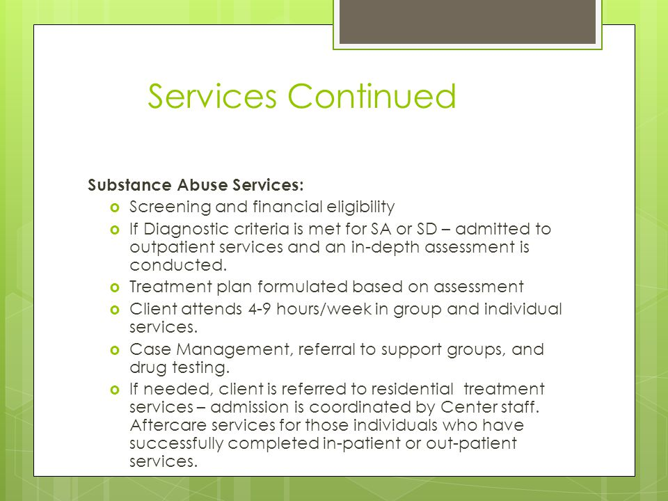 Services Continued Substance Abuse Services:  Screening and financial eligibility  If Diagnostic criteria is met for SA or SD – admitted to outpatient services and an in-depth assessment is conducted.