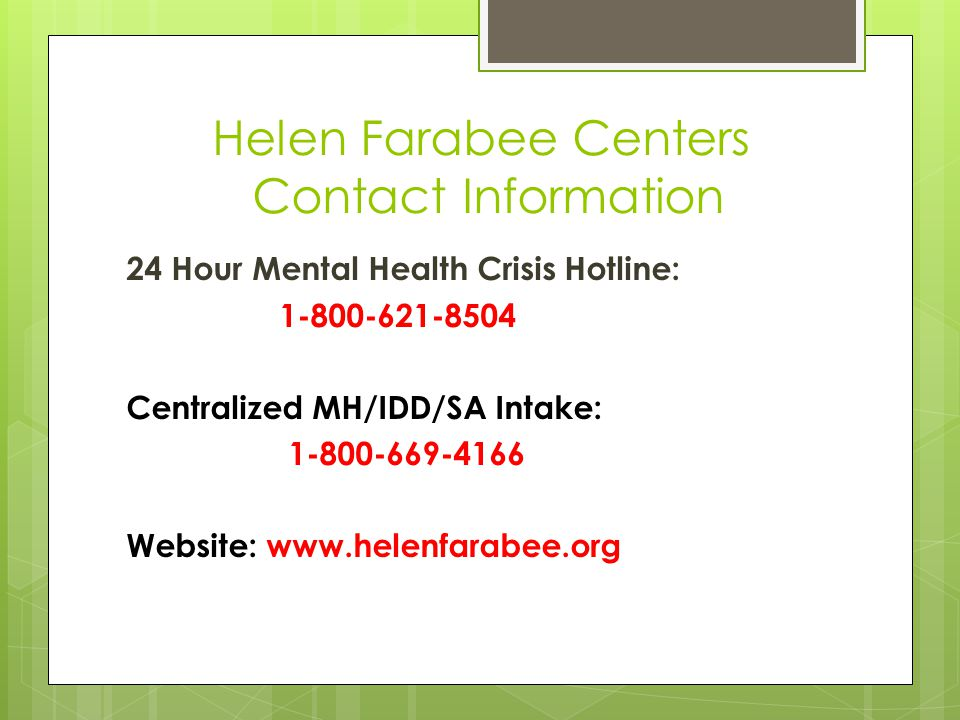 Helen Farabee Centers Contact Information 24 Hour Mental Health Crisis Hotline: 1-800-621-8504 Centralized MH/IDD/SA Intake: 1-800-669-4166 Website: www.helenfarabee.org
