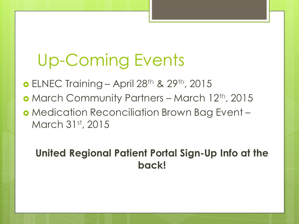 Up-Coming Events  ELNEC Training – April 28 th & 29 th, 2015  March Community Partners – March 12 th, 2015  Medication Reconciliation Brown Bag Event – March 31 st, 2015 United Regional Patient Portal Sign-Up Info at the back!