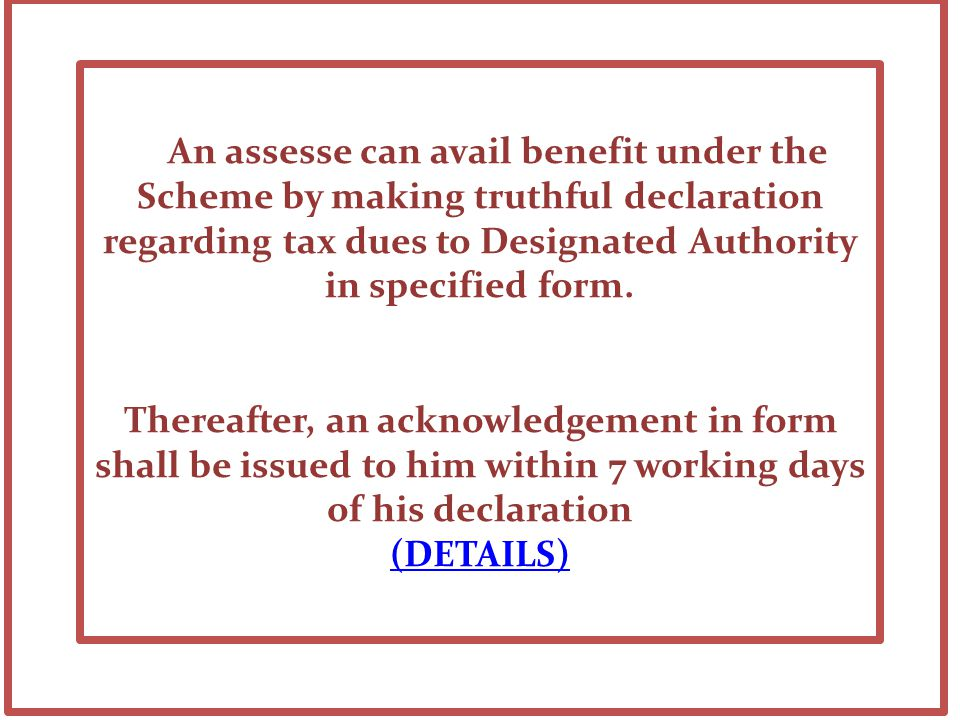 An assesse can avail benefit under the Scheme by making truthful declaration regarding tax dues to Designated Authority in specified form.