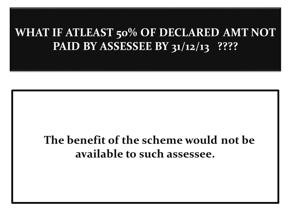 WHAT IF ATLEAST 50% OF DECLARED AMT NOT PAID BY ASSESSEE BY 31/12/13 ???.