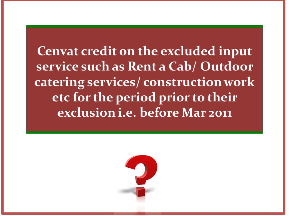 Cenvat credit on the excluded input service such as Rent a Cab/ Outdoor catering services/ construction work etc for the period prior to their exclusion i.e.