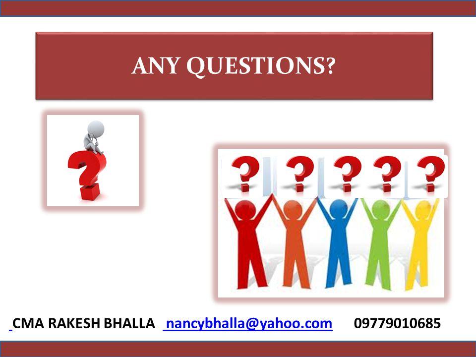 ANY QUESTIONS CMA RAKESH BHALLA nancybhalla@yahoo.com 09779010685 nancybhalla@yahoo.com