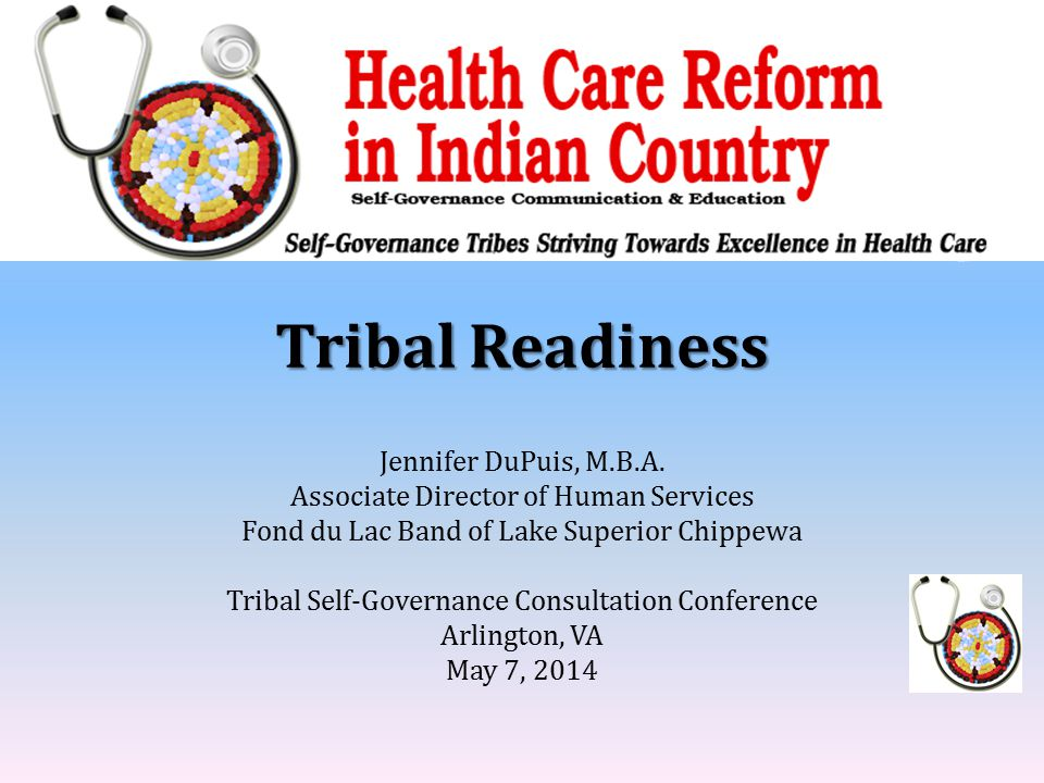 Tribal Readiness Jennifer DuPuis, M.B.A. Associate Director of Human Services Fond du Lac Band of Lake Superior Chippewa Tribal Self-Governance Consul