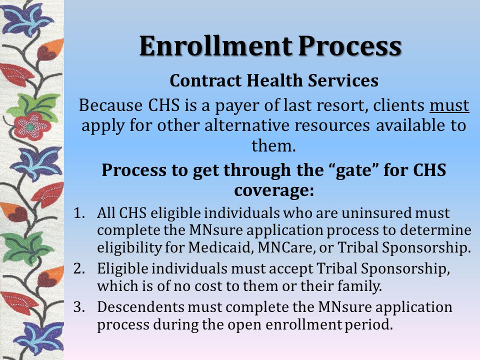 Enrollment Process Contract Health Services Because CHS is a payer of last resort, clients must apply for other alternative resources available to them.