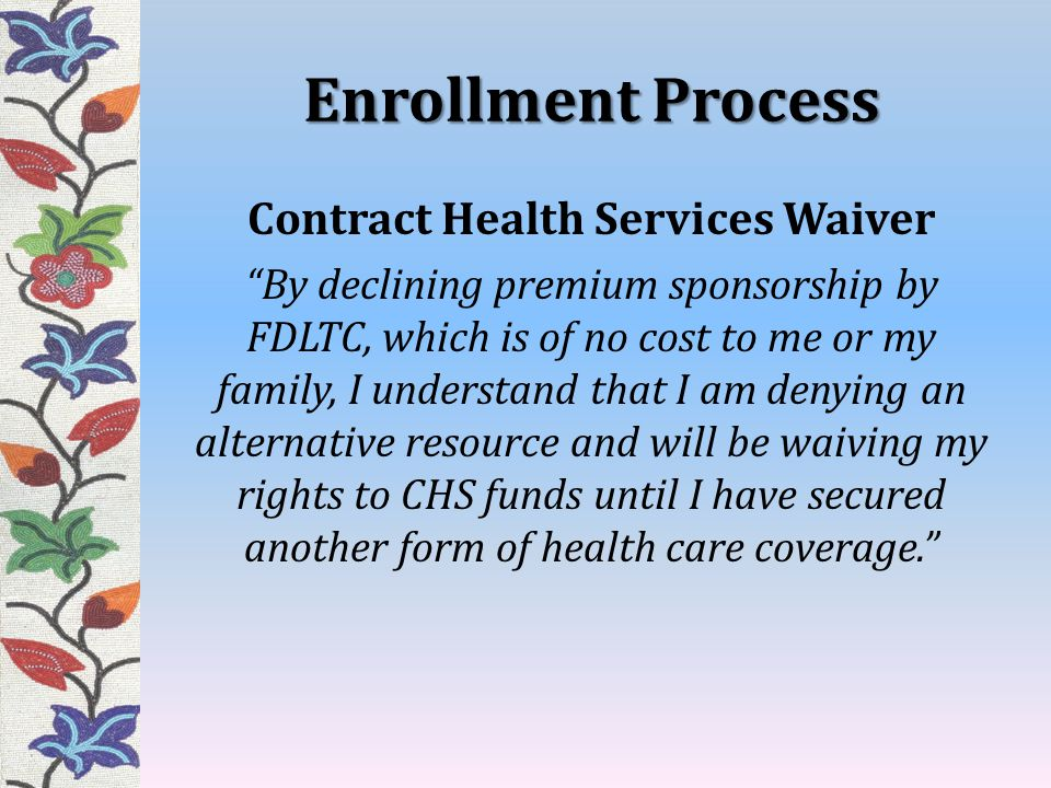 Enrollment Process Contract Health Services Waiver By declining premium sponsorship by FDLTC, which is of no cost to me or my family, I understand that I am denying an alternative resource and will be waiving my rights to CHS funds until I have secured another form of health care coverage.