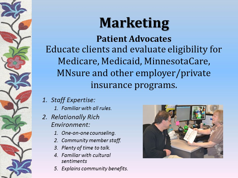 Marketing Educate clients and evaluate eligibility for Medicare, Medicaid, MinnesotaCare, MNsure and other employer/private insurance programs. 1.Staf