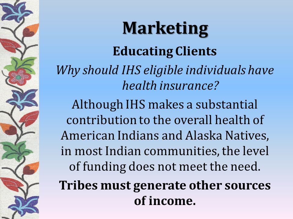 Marketing Educating Clients Why should IHS eligible individuals have health insurance? Although IHS makes a substantial contribution to the overall he