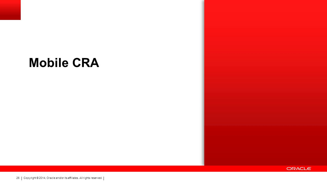 Copyright © 2014, Oracle and/or its affiliates. All rights reserved. 26 Mobile CRA