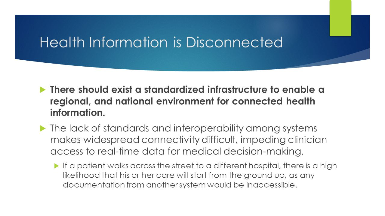 Health Information is Disconnected  There should exist a standardized infrastructure to enable a regional, and national environment for connected hea