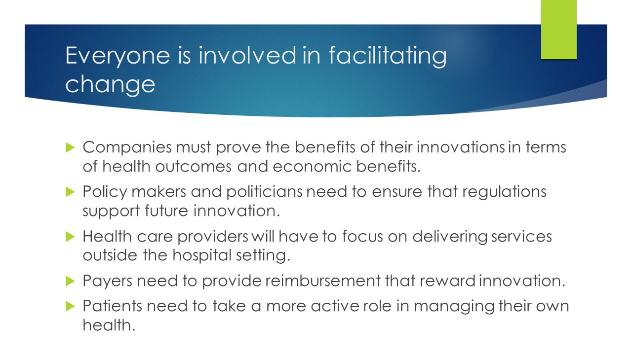 Everyone is involved in facilitating change  Companies must prove the benefits of their innovations in terms of health outcomes and economic benefits