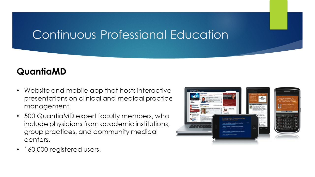 Continuous Professional Education QuantiaMD Website and mobile app that hosts interactive presentations on clinical and medical practice management. 5