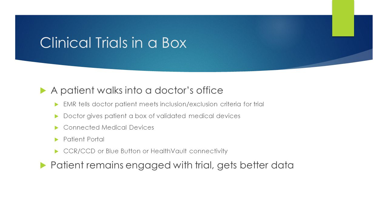 Clinical Trials in a Box  A patient walks into a doctor's office  EMR tells doctor patient meets inclusion/exclusion criteria for trial  Doctor giv