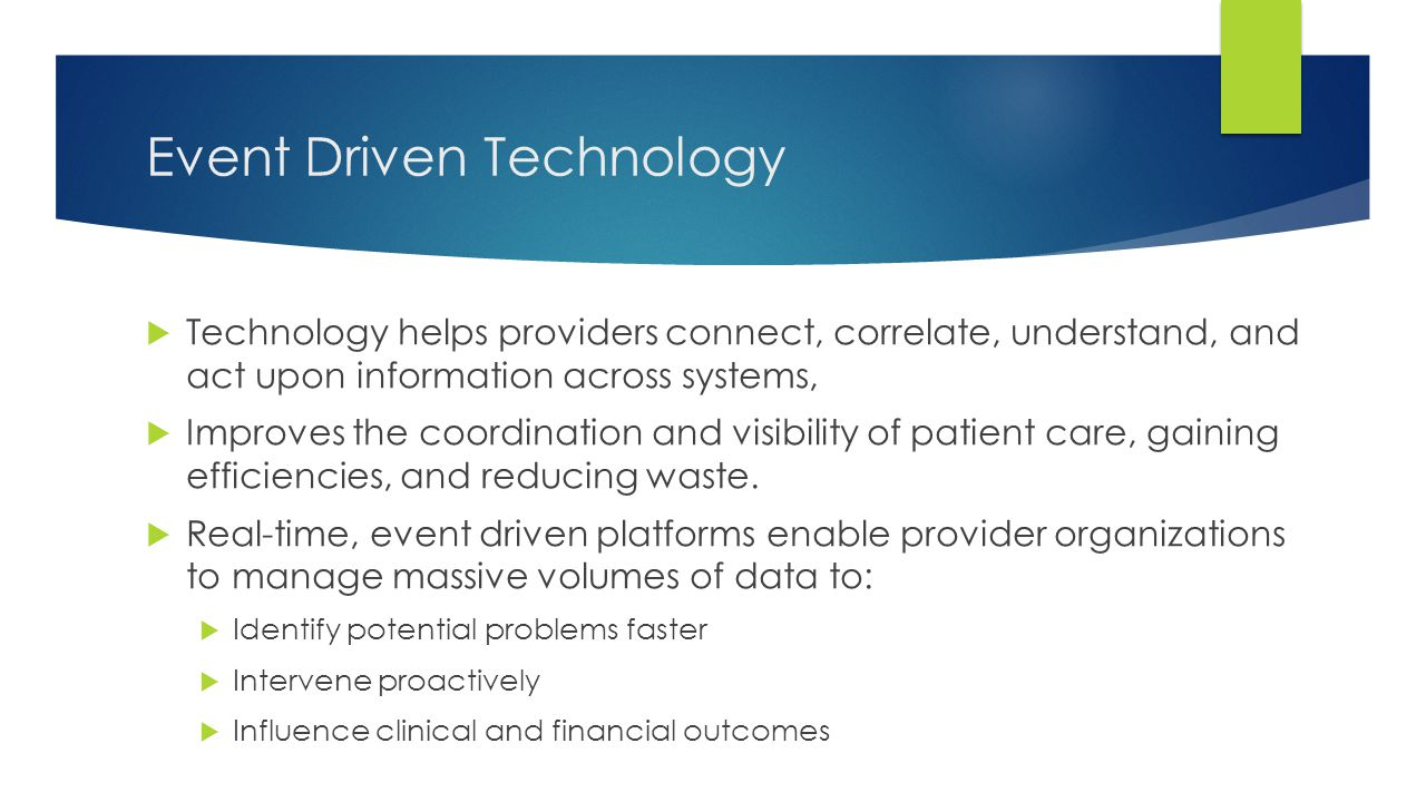 Event Driven Technology  Technology helps providers connect, correlate, understand, and act upon information across systems,  Improves the coordinat