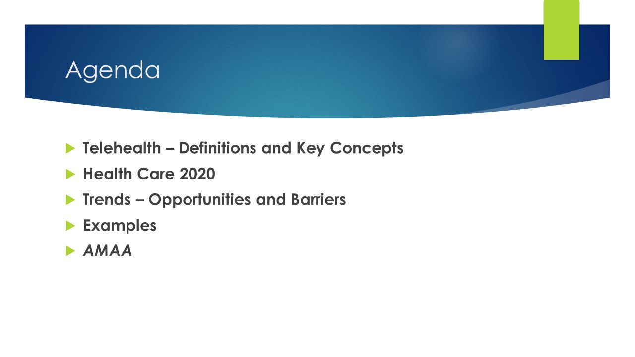 Agenda  Telehealth – Definitions and Key Concepts  Health Care 2020  Trends – Opportunities and Barriers  Examples  AMAA
