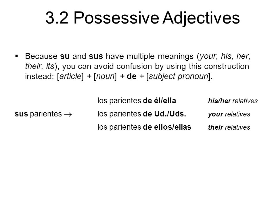 3.2 Possessive Adjectives  Because su and sus have multiple meanings (your, his, her, their, its), you can avoid confusion by using this construction