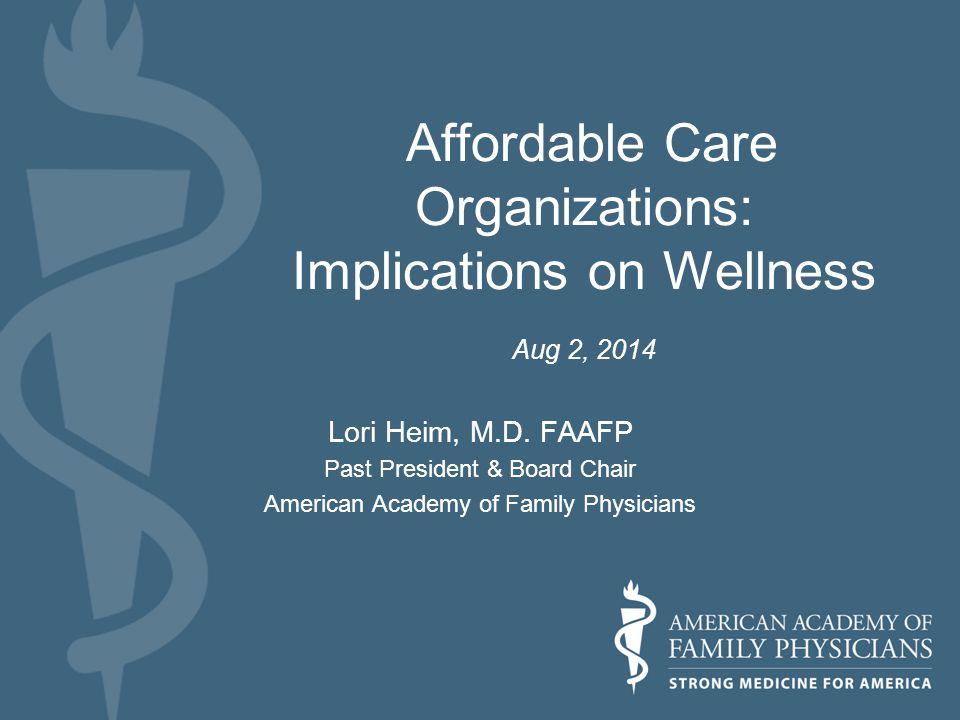 Affordable Care Organizations: Implications on Wellness Aug 2, 2014 Lori Heim, M.D.