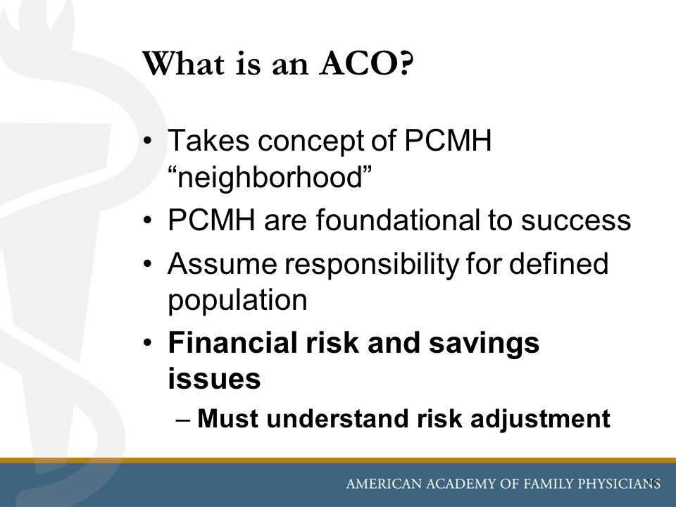 """What is an ACO? Takes concept of PCMH """"neighborhood"""" PCMH are foundational to success Assume responsibility for defined population Financial risk and"""