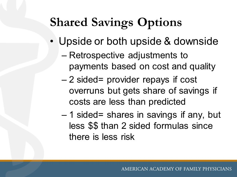 Shared Savings Options Upside or both upside & downside –Retrospective adjustments to payments based on cost and quality –2 sided= provider repays if cost overruns but gets share of savings if costs are less than predicted –1 sided= shares in savings if any, but less $$ than 2 sided formulas since there is less risk