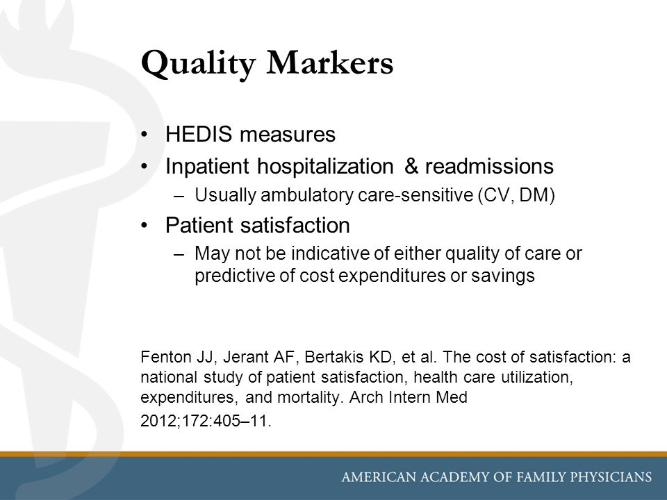 Quality Markers HEDIS measures Inpatient hospitalization & readmissions –Usually ambulatory care-sensitive (CV, DM) Patient satisfaction –May not be indicative of either quality of care or predictive of cost expenditures or savings Fenton JJ, Jerant AF, Bertakis KD, et al.
