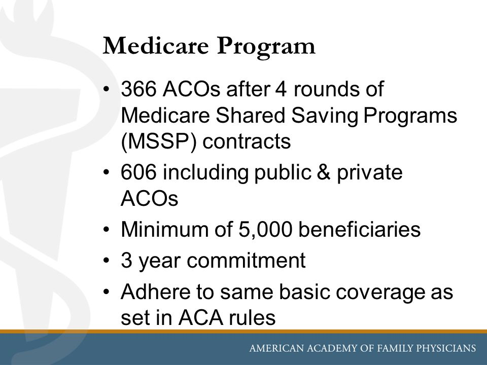 Medicare Program 366 ACOs after 4 rounds of Medicare Shared Saving Programs (MSSP) contracts 606 including public & private ACOs Minimum of 5,000 bene