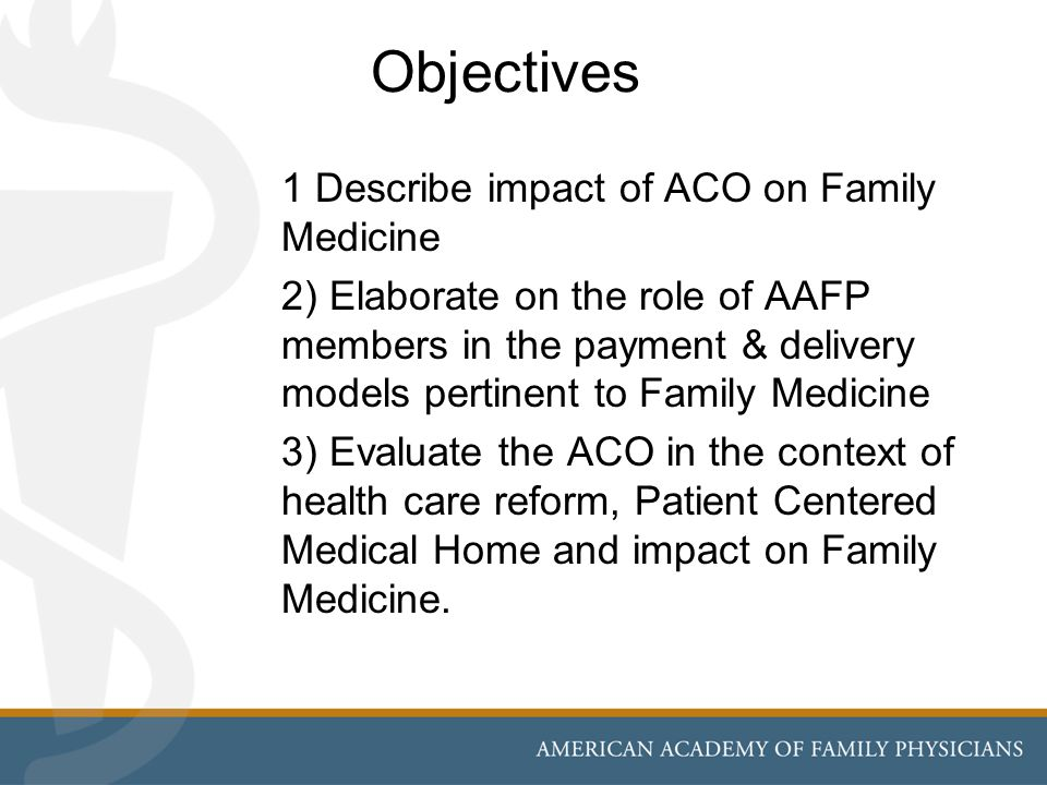 Objectives 1 Describe impact of ACO on Family Medicine 2) Elaborate on the role of AAFP members in the payment & delivery models pertinent to Family Medicine 3) Evaluate the ACO in the context of health care reform, Patient Centered Medical Home and impact on Family Medicine.