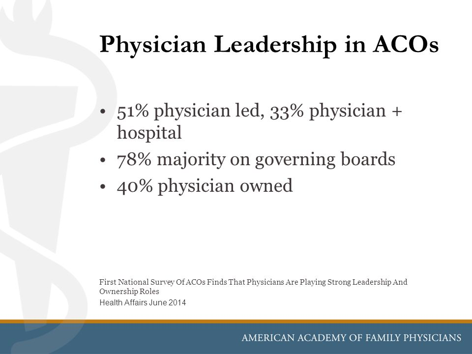 Physician Leadership in ACOs 51% physician led, 33% physician + hospital 78% majority on governing boards 40% physician owned First National Survey Of