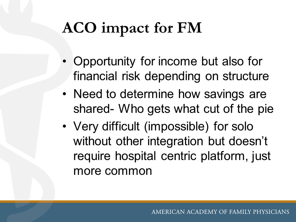 ACO impact for FM Opportunity for income but also for financial risk depending on structure Need to determine how savings are shared- Who gets what cut of the pie Very difficult (impossible) for solo without other integration but doesn't require hospital centric platform, just more common