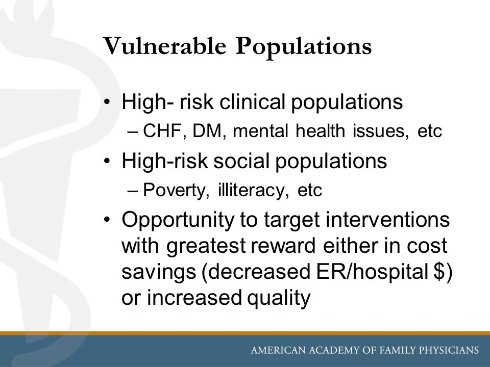 Vulnerable Populations High- risk clinical populations –CHF, DM, mental health issues, etc High-risk social populations –Poverty, illiteracy, etc Oppo