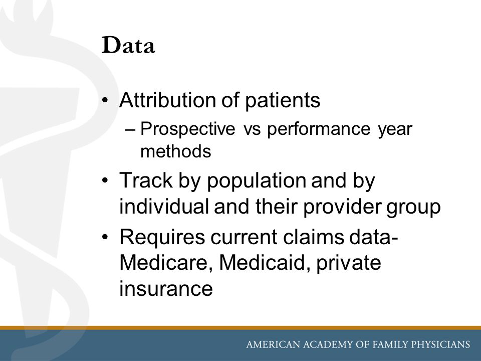 Data Attribution of patients –Prospective vs performance year methods Track by population and by individual and their provider group Requires current claims data- Medicare, Medicaid, private insurance