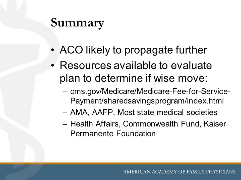 Summary ACO likely to propagate further Resources available to evaluate plan to determine if wise move: –cms.gov/Medicare/Medicare-Fee-for-Service- Payment/sharedsavingsprogram/index.html –AMA, AAFP, Most state medical societies –Health Affairs, Commonwealth Fund, Kaiser Permanente Foundation