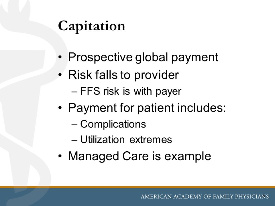Prospective global payment Risk falls to provider –FFS risk is with payer Payment for patient includes: –Complications –Utilization extremes Managed Care is example Capitation 8