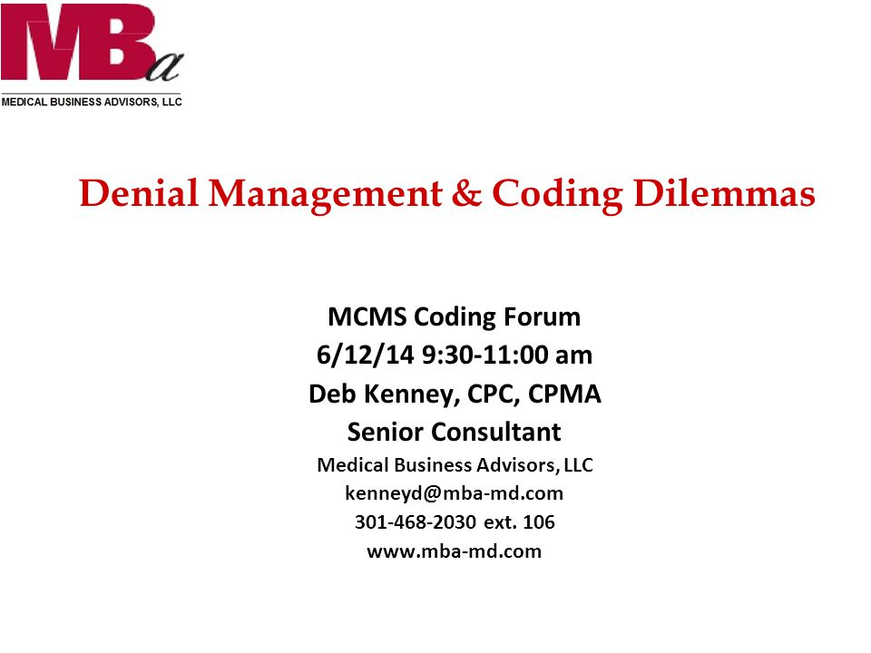 Denial Management & Coding Dilemmas MCMS Coding Forum 6/12/14 9:30-11:00 am Deb Kenney, CPC, CPMA Senior Consultant Medical Business Advisors, LLC kenneyd@mba-md.com 301-468-2030 ext.