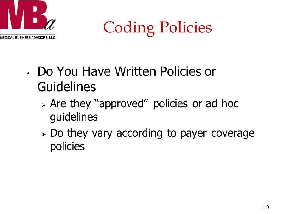 Coding Policies Do You Have Written Policies or Guidelines  Are they approved policies or ad hoc guidelines  Do they vary according to payer coverage policies 10