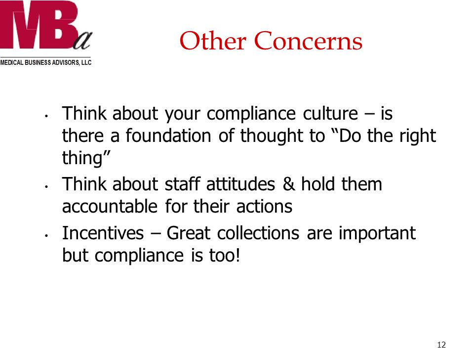 Other Concerns Think about your compliance culture – is there a foundation of thought to Do the right thing Think about staff attitudes & hold them accountable for their actions Incentives – Great collections are important but compliance is too.