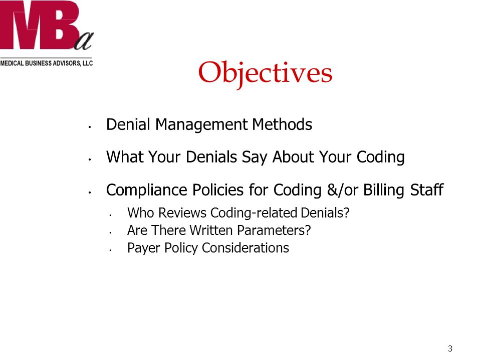 Objectives Denial Management Methods What Your Denials Say About Your Coding Compliance Policies for Coding &/or Billing Staff Who Reviews Coding-related Denials.