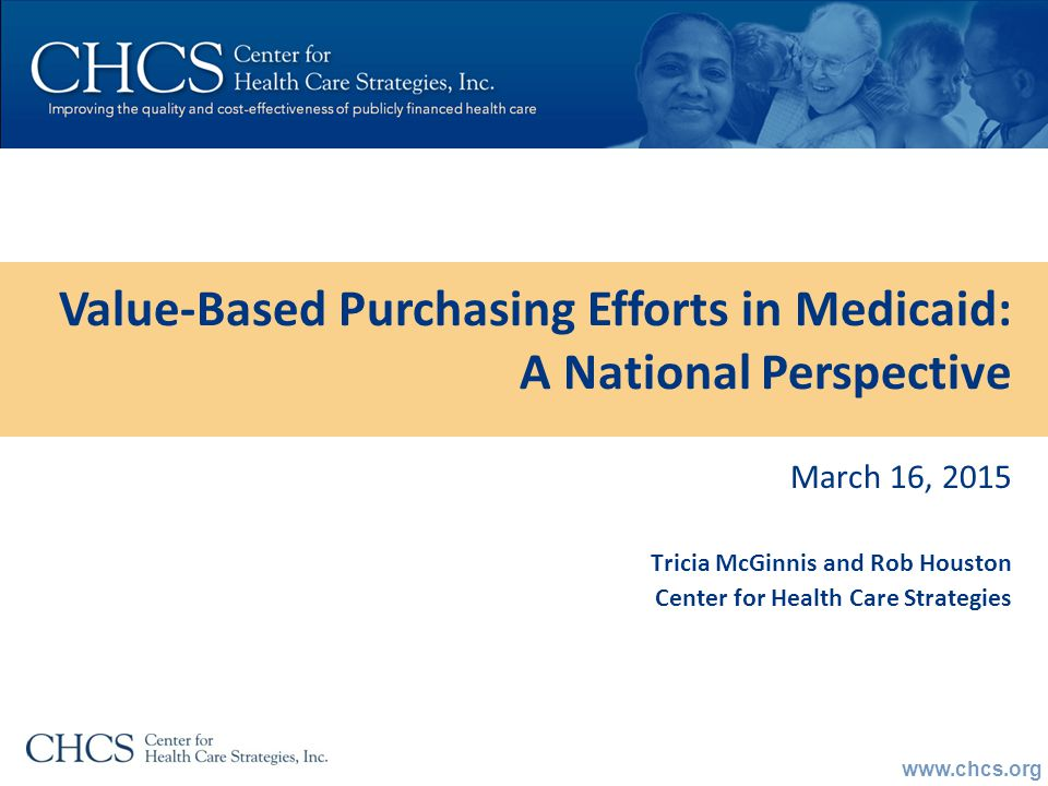 www.chcs.org March 16, 2015 Tricia McGinnis and Rob Houston Center for Health Care Strategies Value-Based Purchasing Efforts in Medicaid: A National Perspective