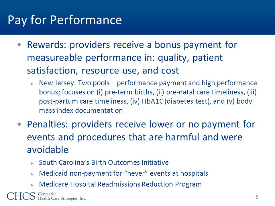 Pay for Performance Rewards: providers receive a bonus payment for measureable performance in: quality, patient satisfaction, resource use, and cost ► New Jersey: Two pools – performance payment and high performance bonus; focuses on (i) pre-term births, (ii) pre-natal care timeliness, (iii) post-partum care timeliness, (iv) HbA1C (diabetes test), and (v) body mass index documentation Penalties: providers receive lower or no payment for events and procedures that are harmful and were avoidable ► South Carolina's Birth Outcomes Initiative ► Medicaid non-payment for never events at hospitals ► Medicare Hospital Readmissions Reduction Program 5