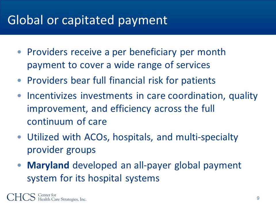 Global or capitated payment Providers receive a per beneficiary per month payment to cover a wide range of services Providers bear full financial risk for patients Incentivizes investments in care coordination, quality improvement, and efficiency across the full continuum of care Utilized with ACOs, hospitals, and multi-specialty provider groups Maryland developed an all-payer global payment system for its hospital systems 9
