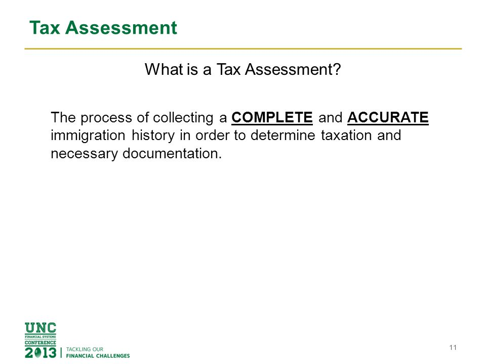 Tax Assessment What is a Tax Assessment? The process of collecting a COMPLETE and ACCURATE immigration history in order to determine taxation and nece