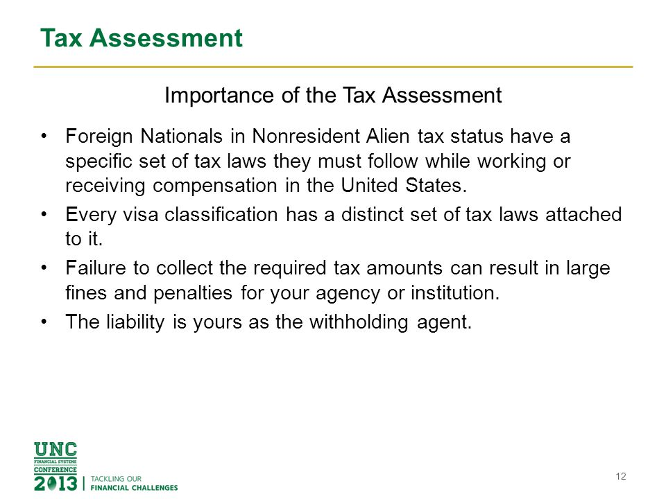 Tax Assessment Importance of the Tax Assessment Foreign Nationals in Nonresident Alien tax status have a specific set of tax laws they must follow while working or receiving compensation in the United States.
